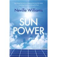 Sun Power How Energy from the Sun Is Changing Lives Around the World, Empowering America, and Saving the Planet by Williams, Neville, 9780765333780