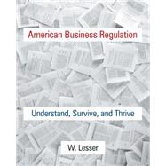 American Business Regulation: Understand, Survive and Thrive by Lesser; William, 9780765643780
