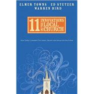 11 Innovations in the Local Church How Today's Leaders Can Learn, Discern and Move into the Future by Towns, Elmer L.; Stetzer, Ed; Bird, Warren, 9780830743780