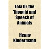 Lola Or, the Thought and Speech of Animals by Kindermann, Henny, 9781153793780