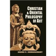 Christian and Oriental Philosophy of Art by Coomaraswamy, Ananda K., 9780486203782
