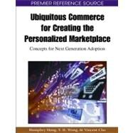 Ubiquitous Commerce for Creating the Personalized Marketplace: Concepts for Next Generation Adoption by Hung, Humphry; Wong, Y. H.; Cho, Vincent, 9781605663784