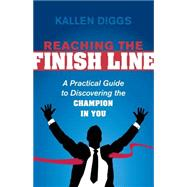 Reaching the Finish Line: A Practical Guide to Discovering the Champion in You by Diggs, Kallen, 9781630473785