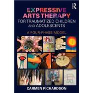 Expressive Arts Therapy for Traumatized Children and Adolescents: A Four-Phase Model by Richardson; Carmen, 9780415733786