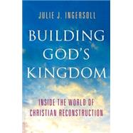 Building God's Kingdom Inside the World of Christian Reconstruction by Ingersoll, Julie J., 9780199913787
