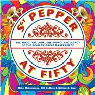 Sgt. Pepper at Fifty The Mood, the Look, the Sound, the Legacy of the Beatles' Great Masterpiece by McInnerney, Mike; DeMain, Bill; Gaar, Gillian G., 9781454923787