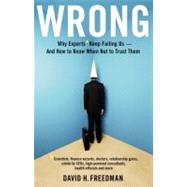Wrong : Why Experts Keep Failing Us--And How to Know When Not to Trust Them Scientists, Finance Wizards, Doctors, Relationship Gurus, Celebrity Ceos, High-Powered Consultants, Health Officials and More by Freedman, David H., 9780316023788