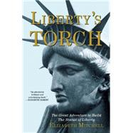 Liberty's Torch The Great Adventure to Build the Statue of Liberty by Mitchell, Elizabeth, 9780802123794