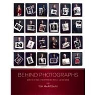 Behind Photographs Archiving Photographic Legends by Mantoani, Tim, 9780982613795