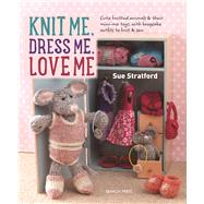 Knit Me, Dress Me, Love Me Cute knitted animals and their mini-me toys, with keepsake outfits to knit and sew by Stratford, Sue, 9781782213796