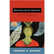 Wrestling with the Questions : An Introduction to Contemporary Theologies by Higgins, Gregory, 9780800663797