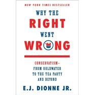 Why the Right Went Wrong Conservatism—From Goldwater to the Tea Party and Beyond by Dionne, E.J., 9781476763798