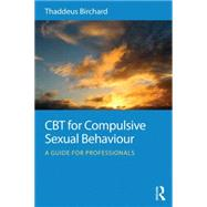 CBT for Compulsive Sexual Behaviour: A guide for professionals by Birchard; Thaddeus, 9780415723800