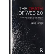 Death of Web 2.0: Ethics, Connectivity and Recognition in the Twenty-First Century by Singh; Greg, 9780415703802