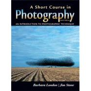Short Course in Photography, A: An Introduction to Photographic Technique by London, Barbara; Stone, Jim, 9780131933804
