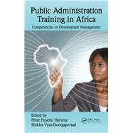 Public Administration Training in Africa: Competencies in Development Management by Haruna; Peter Fuseini, 9781482223804