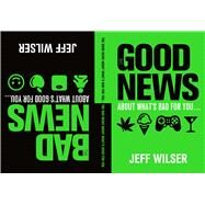 The Good News About What's Bad for You . . . The Bad News About What's Good for You by Wilser, Jeff, 9781250063809