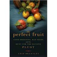 The Perfect Fruit Good Breeding, Bad Seeds, and the Hunt for the Elusive Pluot by Brantley, Chip, 9781596913813