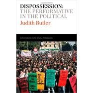 Dispossession : The Performative in the Political - Conversations with Athena Athanasiou by Butler, Judith; Athanasiou, Athena, 9780745653815