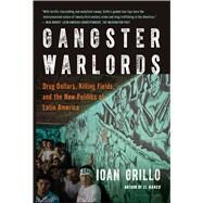 Gangster Warlords Drug Dollars, Killing Fields, and the New Politics of Latin America by Grillo, Ioan, 9781620403815