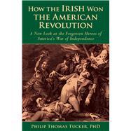 How the Irish Won the American Revolution by Tucker, Phillip Thomas, Ph.D., 9781634503815