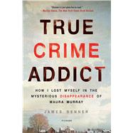 True Crime Addict How I Lost Myself in the Mysterious Disappearance of Maura Murray by Renner, James, 9781250113818
