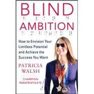 Blind Ambition: How to Envision Your Limitless Potential and Achieve the Success You Want by Walsh, Patricia, 9780071833820