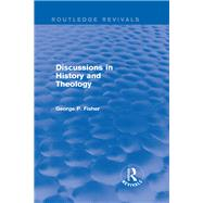 Discussions in History and Theology (Routledge Revivals) by Fisher; George P., 9781138823822