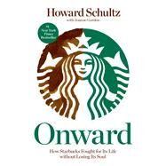Onward How Starbucks Fought for Its Life without Losing Its Soul by Schultz, Howard; Gordon, Joanne, 9781609613822