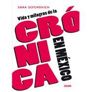 Vida y milagros de la crónica en México / Life and miracles of the chronicle in Mexico by Sefchovich, Sara, 9786075273822