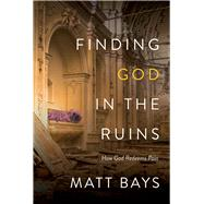 Finding God in the Ruins How God Redeems Pain by Bays, Matt, 9780781413831
