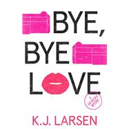 Bye, Bye Love by Larsen, K. J., 9781464203831