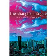 The Shanghai Intrigue by Koyama, Michael S., 9780857423832