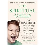 The Spiritual Child The New Science on Parenting for Health and Lifelong Thriving by Miller, Dr. Lisa, 9781250033833