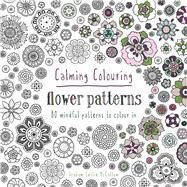 Calming Colouring: Flower Patterns 80 Mindful Patterns to Colour In by McCallum, Graham Leslie, 9781849943833