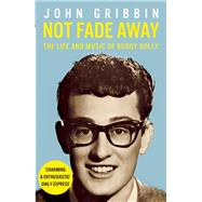 Not Fade Away The Life and Music of Buddy Holly by Gribbin, John, 9781848313835
