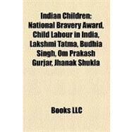 Indian Children : National Bravery Award, Child Labour in India, Lakshmi Tatma, Budhia Singh, Om Prakash Gurjar, Jhanak Shukla by , 9781156503836