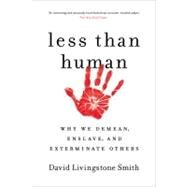 Less Than Human Why We Demean, Enslave, and Exterminate Others by Smith, David Livingstone, 9781250003836