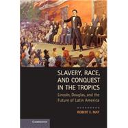 Slavery, Race, and Conquest in the Tropics: Lincoln, Douglas, and the Future of Latin America by Robert E. May, 9780521763837