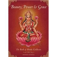 Beauty, Power and Grace The Book of Hindu Goddesses by Dharma, Krishna; Sharma, B.G.; Swami, Mahaveer, 9781608873838