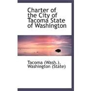 Charter of the City of Tacoma State of Washington by Tacoma Washington, 9780559153839