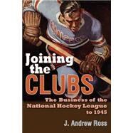Joining the Clubs: The Business of the National Hockey League to 1945 by Ross, J. Andrew, 9780815633839