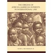 The Origins of African-American Interests in International Law by Richardson, Henry J., III, 9781594603839