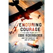 Enduring Courage: Ace Pilot Eddie Rickenbacker and the Dawn of the Age of Speed by Ross, John F., 9781250033840