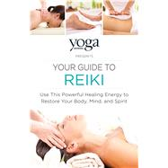 The Yoga Journal Presents Your Guide to Reiki by Yoga Journal, 9781440593840