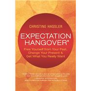 Expectation Hangover Free Yourself from Your Past, Change Your Present and Get What You Really Want by Hassler, Christine; Rankin, Lissa, 9781608683840