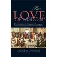 The Love of Wisdom: An Introduction to Philosophy for Theologians by Davison, Andrew, 9780334043843