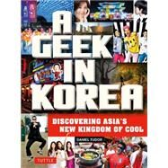 A Geek in Korea: Discovering Asian's New Kingdom of Cool by Tudor, Daniel, 9780804843843