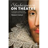 Shakespeare on Theatre: A Critical Look at His Theories and Practices by Cohen; Robert, 9781138913844