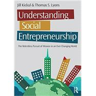 Understanding Social Entrepreneurship: The Relentless Pursuit of Mission in an Ever Changing World by Kickul; Jill, 9781138903845